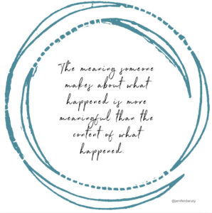 The Meaning Someone Makes About What Happened Is More Meaningful Than The Content Of What Happened.